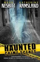 Haunted Crime Scenes: Paranormal Evidence From Crimes & Criminals Across The USA ebook by Mark Nesbitt, Katherine Ramsland