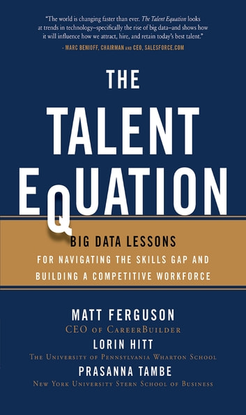 The Talent Equation: Big Data Lessons for Navigating the Skills Gap and Building a Competitive Workforce eBook by Matt Ferguson,Lorin M. Hitt,Prasanna Tambe