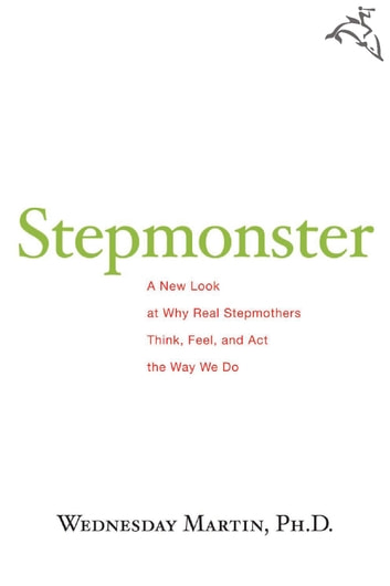 Stepmonster - A New Look at Why Real Stepmothers Think, Feel, and Act the Way We Do ebook by Wednesday Martin