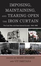 Imposing, Maintaining, and Tearing Open the Iron Curtain - The Cold War and East-Central Europe, 1945–1989 ebook by Mark Kramer, Vit Smetana