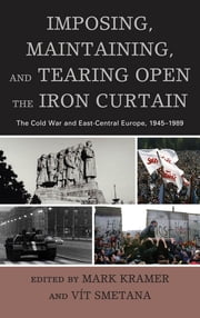 Imposing, Maintaining, and Tearing Open the Iron Curtain - The Cold War and East-Central Europe, 1945–1989 ebook by Mark Kramer,Vit Smetana