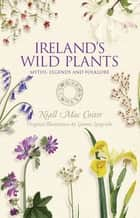 Ireland's Wild Plants – Myths, Legends & Folklore eBook by Niall Mac Coitir