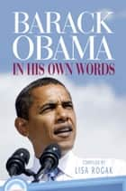 Barack Obama - In His Own Words ebook by Lisa Rogak