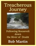 Treacherous Journey: Following Roosevelt down the River of Doubt ebook by Bob Martin