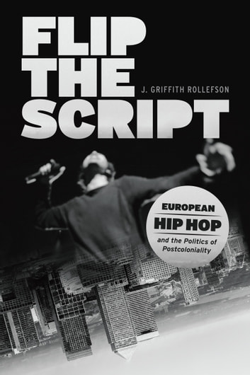Flip the Script - European Hip Hop and the Politics of Postcoloniality ebook by J. Griffith Rollefson