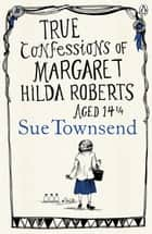 True Confessions of Margaret Hilda Roberts Aged 14 ¼ ebook by Sue Townsend