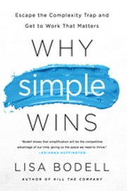 Why Simple Wins - Escape the Complexity Trap and Get to Work That Matters ebook by Lisa Bodell