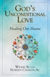God's Unconditional Love - Healing Our Shame ebook by Wilkie Au,Noreen Cannon Au