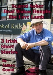 Three Irish Short Stories: Scared Sober, Deaf Widow Dunphy, The Love Lamb ebook by James Gould
