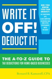 Write It Off! Deduct It! - The A-to-Z Guide to Tax Deductions for Home-Based Businesses ebook by Bernard B. Kamoroff, C.P.A.