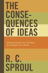 The Consequences of Ideas - Understanding the Concepts that Shaped Our World ebook by R. C. Sproul