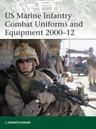 US Marine Infantry Combat Uniforms and Equipment 2000–12 ebook by J. Kenneth Eward, J. Kenneth Eward