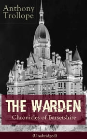The Warden - Chronicles of Barsetshire (Unabridged) - Victorian Classic from the prolific English novelist, known for The Palliser Novels, The Prime Minister, Doctor Thorne, Can You Forgive Her?, Barchester Towers and Phineas Finn ebook by Anthony Trollope