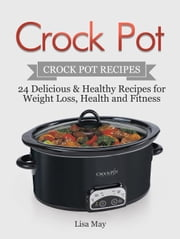 Crock Pot: Crock Pot Recipes - 24 Delicious & Healthy Recipes for Weight Loss, Health and Fitness ebook by Lisa May