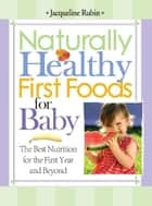 Naturally Healthy First Foods for Baby - The Best Nutrition for the First Year and Beyond ebook by Jacqueline Rubin