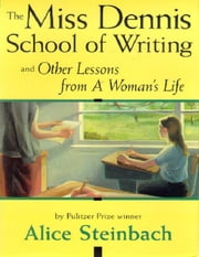 The Miss Dennis School Of Writing And Other Lessons From A Woman's Life - and Other Lessons from A Woman's Life ebook by Alice Steinbach