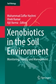 Xenobiotics in the Soil Environment - Monitoring, Toxicity and Management ebook by Muhammad Zaffar Hashmi, Vivek Kumar, Ajit Varma