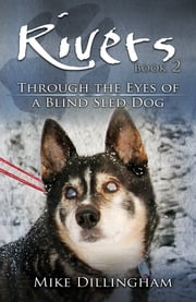 Rivers: Through the Eyes of a Blind Dog - Through the Eyes of a Blind Sled Dog ebook by Mike Dillingham