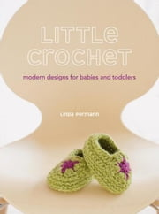 Little Crochet - Modern Designs for Babies and Toddlers ebook by Linda Permann
