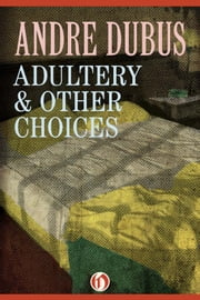 Adultery & Other Choices - Nine Short Stories and a Novella ebook by Andre Dubus
