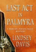 Last Act in Palmyra - A Marcus Didius Falco Mystery ebook by Lindsey Davis