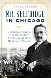 Mr. Selfridge in Chicago: - Marshall Field's, the Windy City & the Making of a Merchant Prince ebook by Gayle Soucek