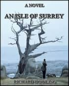 An Isle of Surrey : A Novel ebook by Richard Dowling