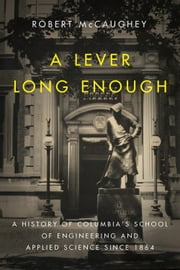 A Lever Long Enough - A History of Columbia's School of Engineering and Applied Science Since 1864 ebook by Robert McCaughey