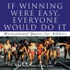 If Winning Were Easy, Everyone Would Do It - Motivational Quotes for Athletes ebook by Kim Doren, Charlie Jones