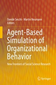 Agent-Based Simulation of Organizational Behavior - New Frontiers of Social Science Research ebook by Davide Secchi,Martin Neumann