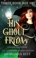 His Ghoul Friday Three Book Box Set - Cozy Mysteries with Magical Elements ebook by Morgana Best