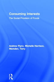 Consuming Interests - The Social Provision of Foods ebook by Andrew Flynn,Michelle Harrison,Terry Marsden