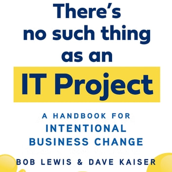 There's No Such Thing as an IT Project - A Handbook for Intentional Business Change audiobook by Bob Lewis,Dave Kaiser