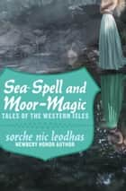 Sea-Spell and Moor-Magic - Tales of the Western Isles ebook by Sorche Nic Leodhas