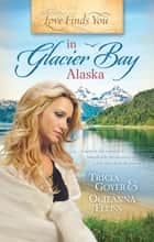 Love Finds You in Glacier Bay, Alaska ebook by Tricia Goyer, Ocieanna Fleiss