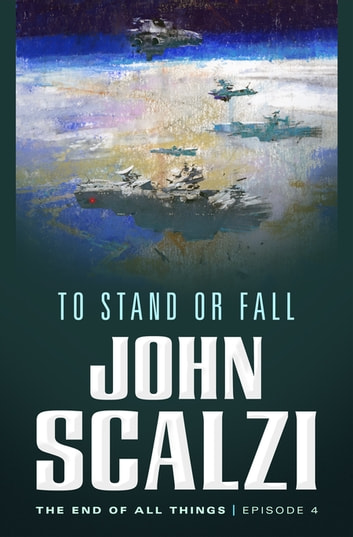 The End of All Things #4: To Stand or Fall - The End of All Things ebook by John Scalzi
