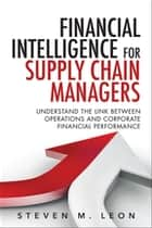 Financial Intelligence for Supply Chain Managers - Understand the Link between Operations and Corporate Financial Performance ebook by Steven M. Leon