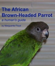African Brown-Headed Parrot: A Human's Guide ebook by Marguerite Floyd