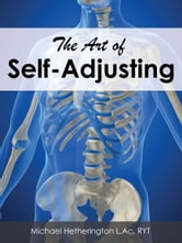 The Art of Self-Adjusting: The Best and Safest Way to Adjust Your Own Body to Reduce Pain and Enhance Your Body's Healing Ability ebook by Michael Hetherington