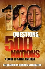 100 Questions, 500 Nations: A Guide to Native America - Covering tribes, treaties, sovereignty, casinos, reservations, Indian health, education, religion, culture and tribal membership ebook by Native American Journalists Association with the Michigan State University School of Journalism