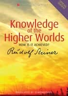 Knowledge of the Higher Worlds - How is it Achieved? ebook by Rudolf Steiner, D.S. Osmond