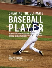 Creating the Ultimate Baseball Player: Learn the Secrets and Tricks Used By the Best Professional Baseball Players and Coaches to Improve Your Athleticism, Nutrition, and Mental Toughness ebook by Joseph Correa