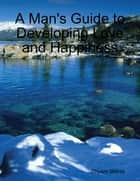 A Man's Guide to Developing Love and Happiness ebook by Shyam Mehta
