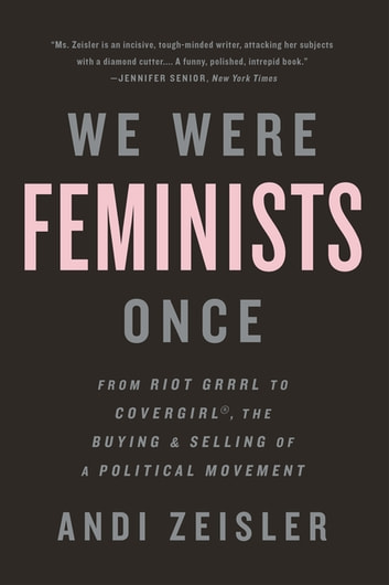 We Were Feminists Once - From Riot Grrrl to CoverGirl®, the Buying and Selling of a Political Movement eBook by Andi Zeisler