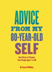 Advice from My 80-Year-Old Self - Real Words of Wisdom from People Ages 7 to 88 ebook by Susan O'Malley
