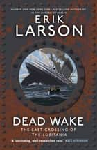 Dead Wake - The Last Crossing of the Lusitania ebook by Erik Larson