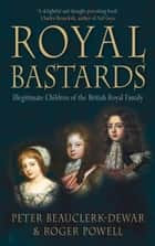 Royal Bastards - Illegitimate Children of the British Royal Family ebook by Roger Powell, Peter Beauclerk-Dewar