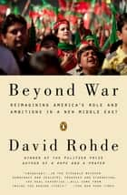 Beyond War - Reimagining America's Role and Ambitions in a New Middle East ebook by David Rohde