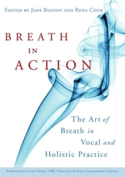 Breath in Action - The Art of Breath in Vocal and Holistic Practice ebook by Jane Boston, Rena Cook, Cicely Berry,...