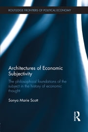 Architectures of Economic Subjectivity - The Philosophical Foundations of the Subject in the History of Economic Thought ebook by Sonya Scott